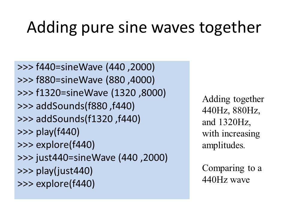 Adding pure sine waves together >>> f440=sineWave (440,2000) >>> f880=sineWave (880,4000) >>> f1320=sineWave (1320,8000) >>> addSounds(f880,f440) >>> addSounds(f1320,f440) >>> play(f440) >>> explore(f440) >>> just440=sineWave (440,2000) >>> play(just440) >>> explore(f440) Adding together 440Hz, 880Hz, and 1320Hz, with increasing amplitudes.