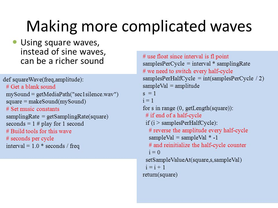 Making more complicated waves Using square waves, instead of sine waves, can be a richer sound # use float since interval is fl point samplesPerCycle = interval * samplingRate # we need to switch every half-cycle samplesPerHalfCycle = int(samplesPerCycle / 2) sampleVal = amplitude s = 1 i = 1 for s in range (0, getLength(square)): # if end of a half-cycle if (i > samplesPerHalfCycle): # reverse the amplitude every half-cycle sampleVal = sampleVal * -1 # and reinitialize the half-cycle counter i = 0 setSampleValueAt(square,s,sampleVal) i = i + 1 return(square) def squareWave(freq,amplitude): # Get a blank sound mySound = getMediaPath( sec1silence.wav ) square = makeSound(mySound) # Set music constants samplingRate = getSamplingRate(square) seconds = 1 # play for 1 second # Build tools for this wave # seconds per cycle interval = 1.0 * seconds / freq
