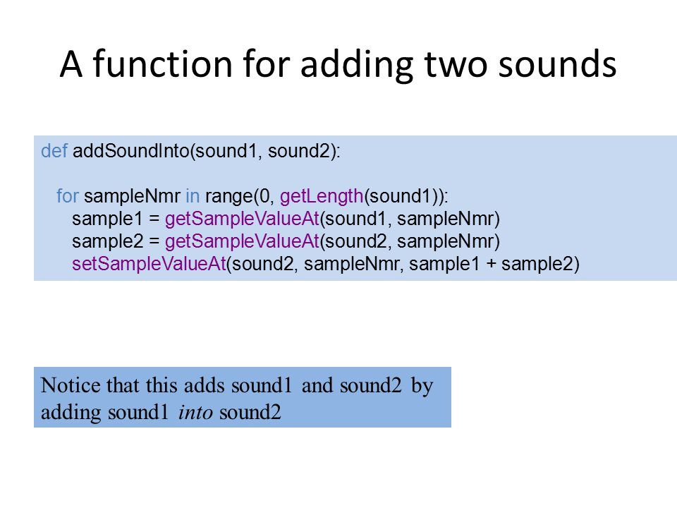 A function for adding two sounds def addSoundInto(sound1, sound2): for sampleNmr in range(0, getLength(sound1)): sample1 = getSampleValueAt(sound1, sampleNmr) sample2 = getSampleValueAt(sound2, sampleNmr) setSampleValueAt(sound2, sampleNmr, sample1 + sample2) Notice that this adds sound1 and sound2 by adding sound1 into sound2