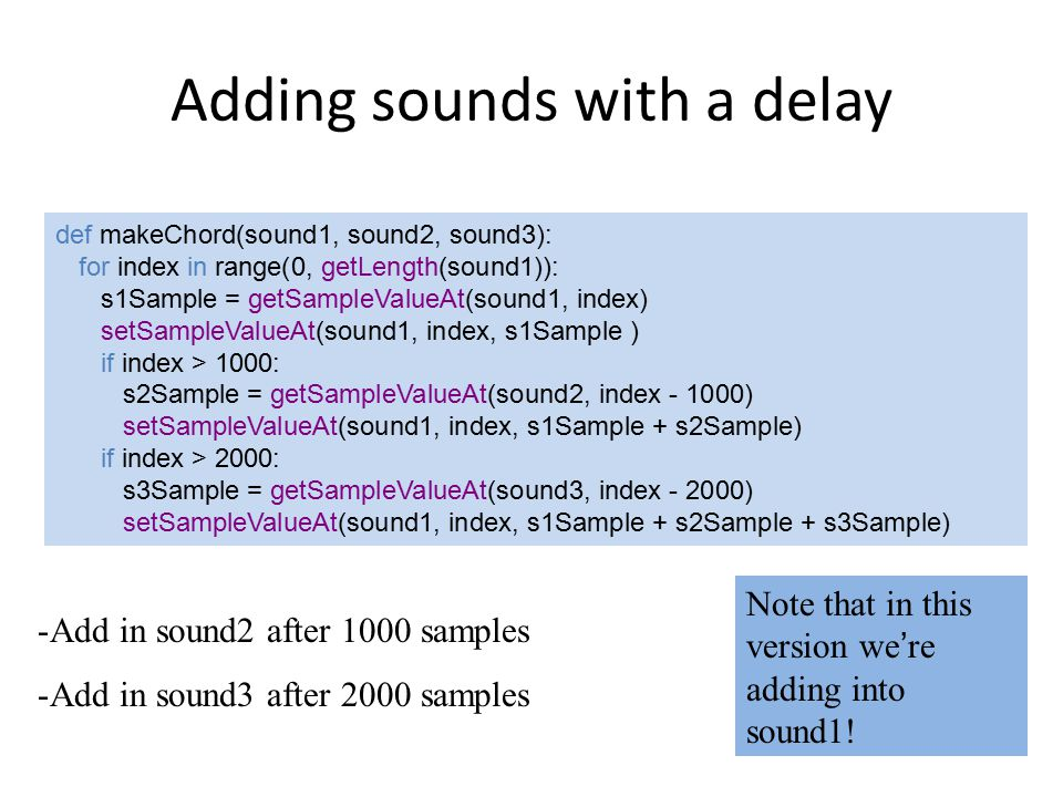 Creating an echo def echo(sndFile, delay): s1 = makeSound(sndFile) s2 = makeSound(sndFile) for index in range(delay, getLength(s1)): echo = 0.6*getSampleValueAt(s2, index-delay) combo = getSampleValueAt(s1, index) + echo setSampleValueAt(s1, index, combo) play(s1) return s1 This creates a delayed echo sound, multiplies it by 0.6 to make it fainter and then adds it into the original sound.
