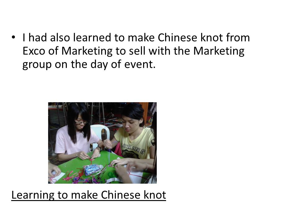 I had also learned to make Chinese knot from Exco of Marketing to sell with the Marketing group on the day of event.
