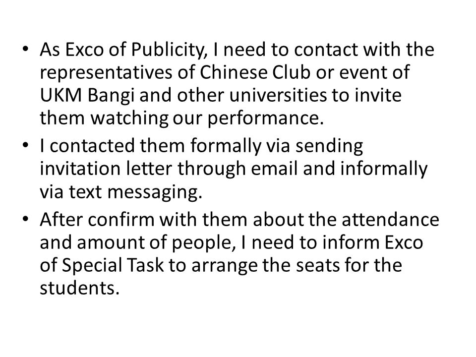As Exco of Publicity, I need to contact with the representatives of Chinese Club or event of UKM Bangi and other universities to invite them watching our performance.