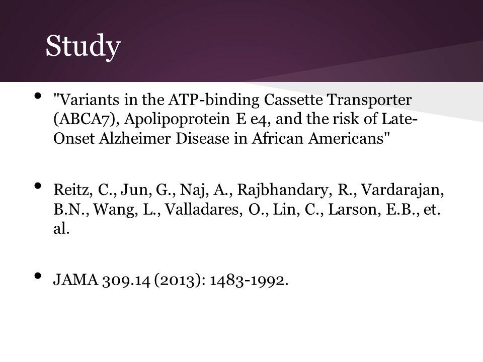 Study Variants in the ATP-binding Cassette Transporter (ABCA7), Apolipoprotein E e4, and the risk of Late- Onset Alzheimer Disease in African Americans Reitz, C., Jun, G., Naj, A., Rajbhandary, R., Vardarajan, B.N., Wang, L., Valladares, O., Lin, C., Larson, E.B., et.