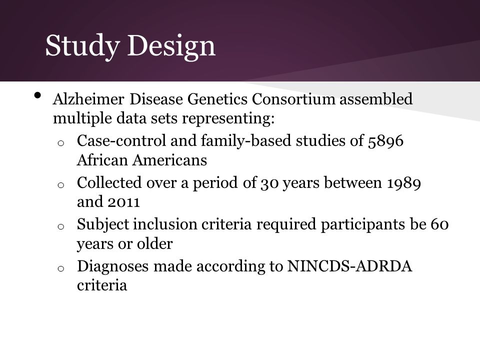 Study Design Alzheimer Disease Genetics Consortium assembled multiple data sets representing: o Case-control and family-based studies of 5896 African Americans o Collected over a period of 30 years between 1989 and 2011 o Subject inclusion criteria required participants be 60 years or older o Diagnoses made according to NINCDS-ADRDA criteria