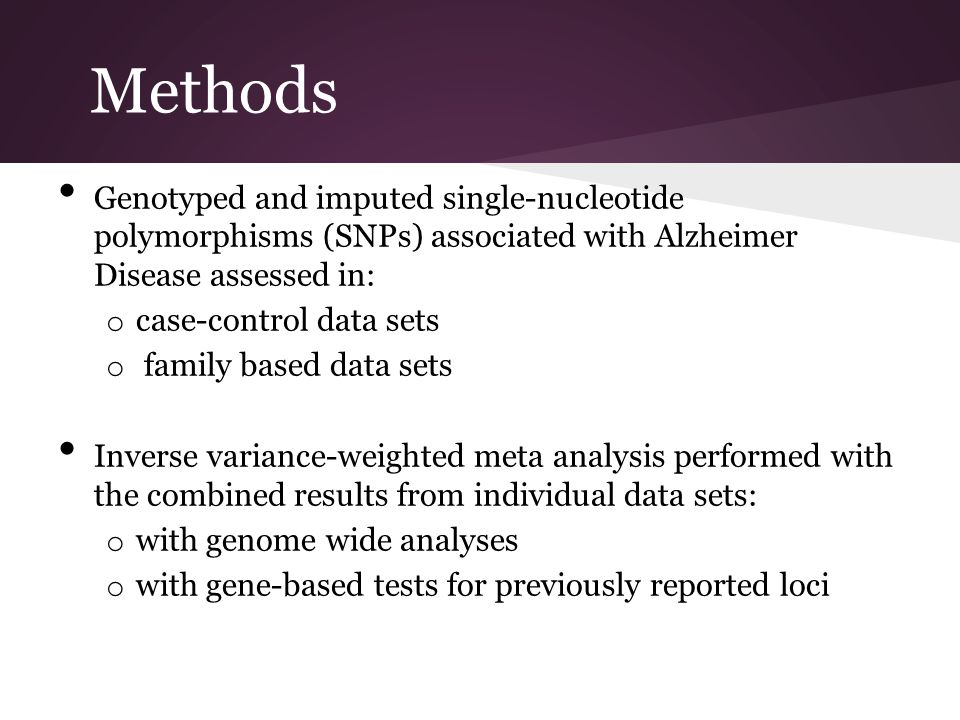 Methods Genotyped and imputed single-nucleotide polymorphisms (SNPs) associated with Alzheimer Disease assessed in: o case-control data sets o family based data sets Inverse variance-weighted meta analysis performed with the combined results from individual data sets: o with genome wide analyses o with gene-based tests for previously reported loci