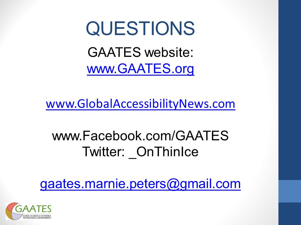 QUESTIONS GAATES website: www.GAATES.org www.GlobalAccessibilityNews.com www.Facebook.com/GAATES Twitter: _OnThinIce gaates.marnie.peters@gmail.com