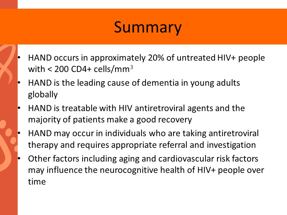 HAND occurs in approximately 20% of untreated HIV+ people with < 200 CD4+ cells/mm 3 HAND is the leading cause of dementia in young adults globally HA