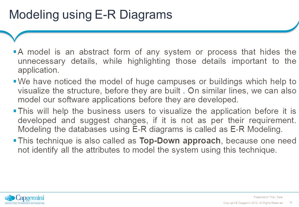 16 Copyright © Capgemini 2012. All Rights Reserved Presentation Title | Date Modeling using E-R Diagrams  A model is an abstract form of any system o