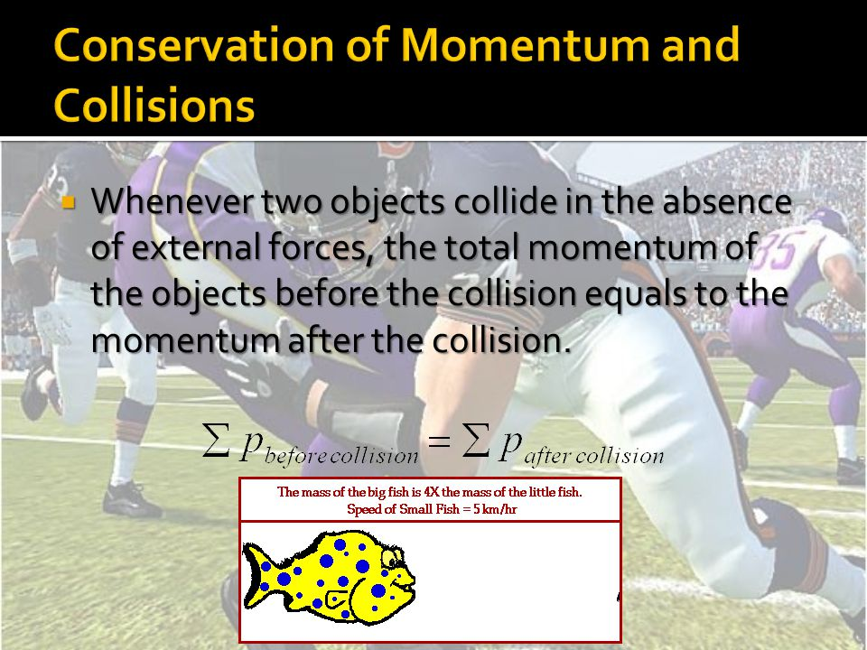  Whenever two objects collide in the absence of external forces, the total momentum of the objects before the collision equals to the momentum after the collision.
