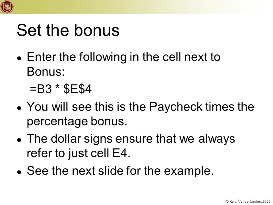 © Keith Vander Linden, 2005 Set the bonus ● Enter the following in the cell next to Bonus: =B3 * $E$4 ● You will see this is the Paycheck times the percentage bonus.