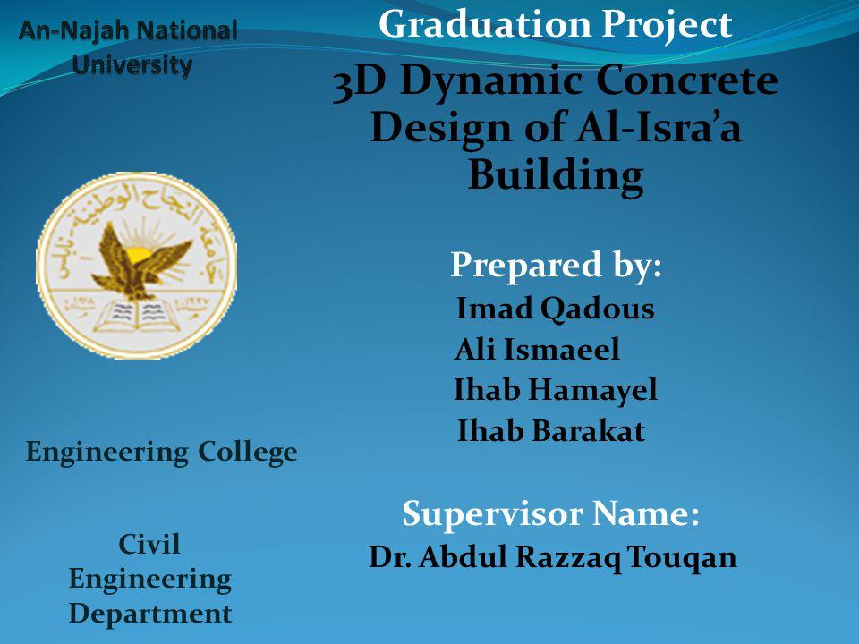 Graduation Project 3D Dynamic Concrete Design of Al-Isra'a Building Prepared by: Imad Qadous Ali Ismaeel Ihab Hamayel Ihab Barakat Supervisor Name: Dr