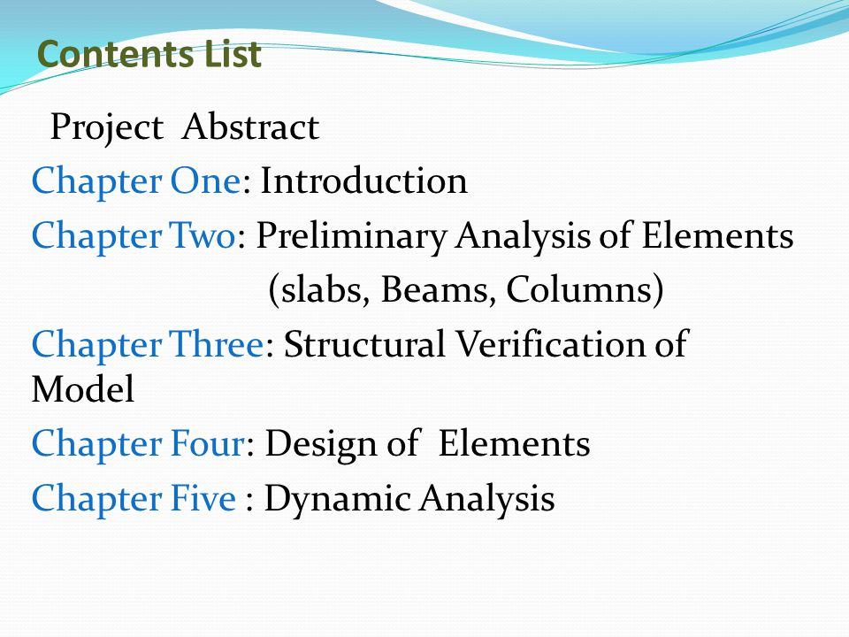 Contents List Project Abstract Chapter One: Introduction Chapter Two: Preliminary Analysis of Elements (slabs, Beams, Columns) Chapter Three: Structur