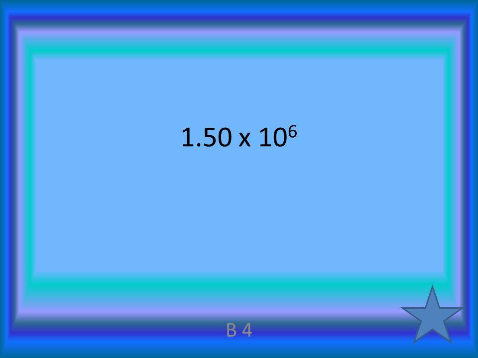 1.50 x 10 6 B 4
