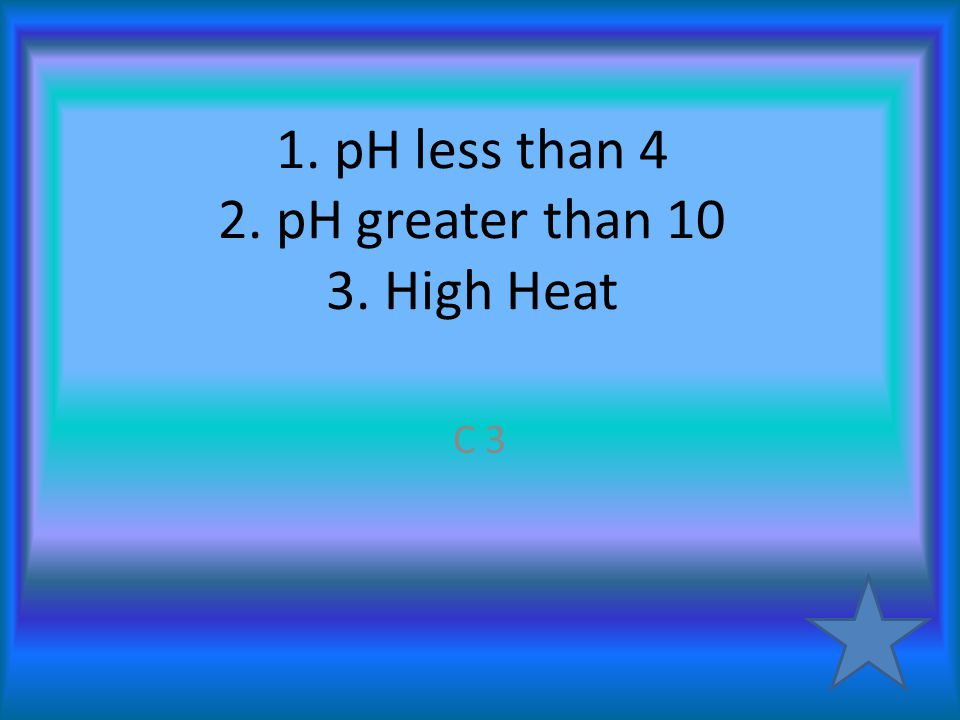 1. pH less than 4 2. pH greater than 10 3. High Heat C 3