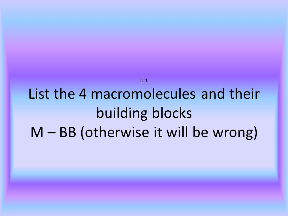 D 1 List the 4 macromolecules and their building blocks M – BB (otherwise it will be wrong)