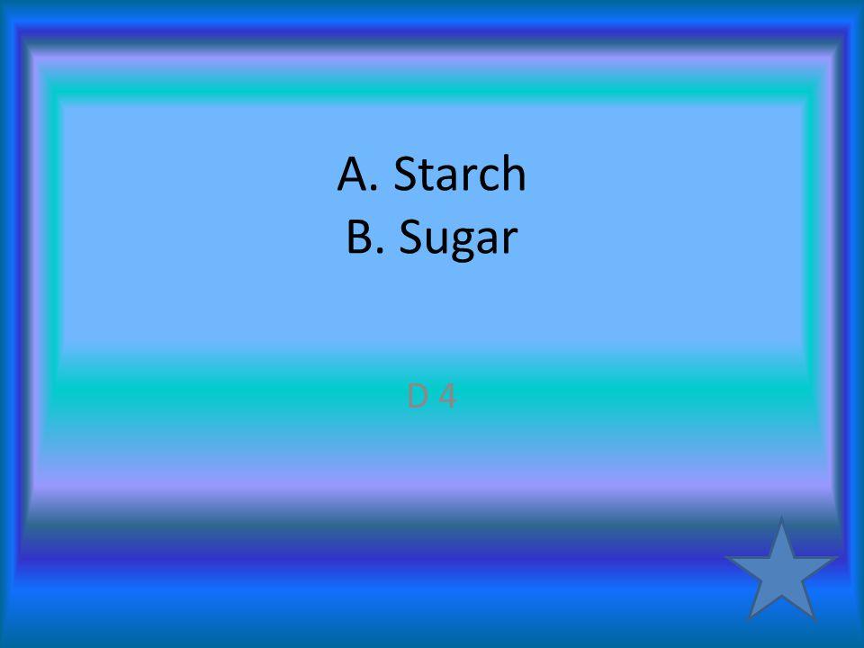 A. Starch B. Sugar D 4