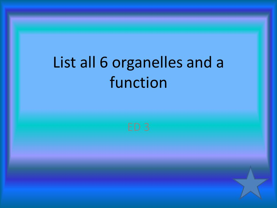 List all 6 organelles and a function ED 3
