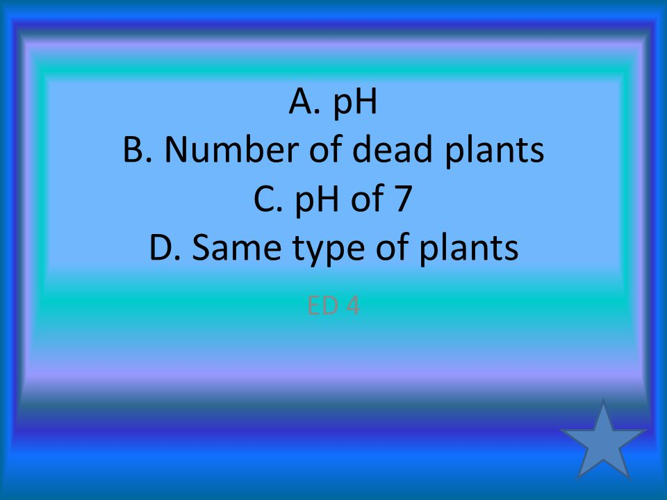 A. pH B. Number of dead plants C. pH of 7 D. Same type of plants ED 4