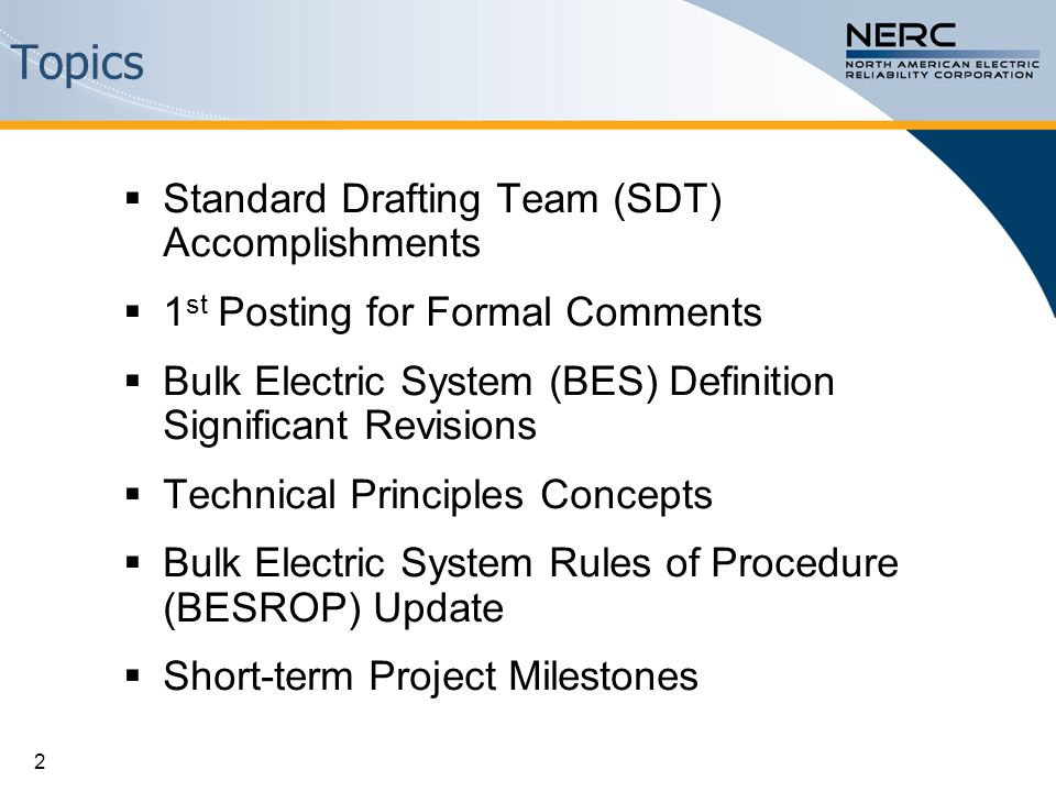 Topics  Standard Drafting Team (SDT) Accomplishments  1 st Posting for Formal Comments  Bulk Electric System (BES) Definition Significant Revisions