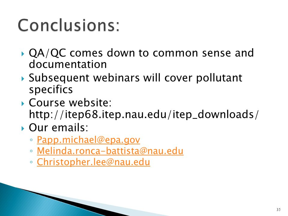  QA/QC comes down to common sense and documentation  Subsequent webinars will cover pollutant specifics  Course website: http://itep68.itep.nau.edu/itep_downloads/  Our emails: ◦ Papp.michael@epa.gov Papp.michael@epa.gov ◦ Melinda.ronca-battista@nau.edu Melinda.ronca-battista@nau.edu ◦ Christopher.lee@nau.edu Christopher.lee@nau.edu 35