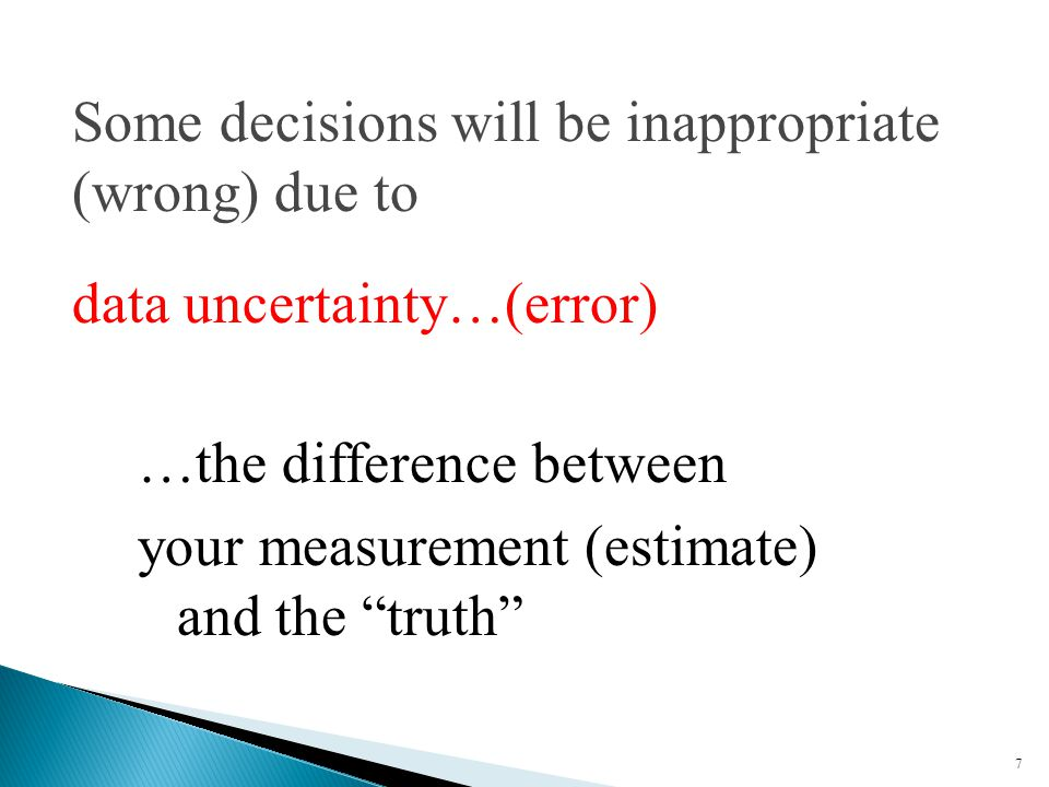 7 Some decisions will be inappropriate (wrong) due to data uncertainty…(error) …the difference between your measurement (estimate) and the truth