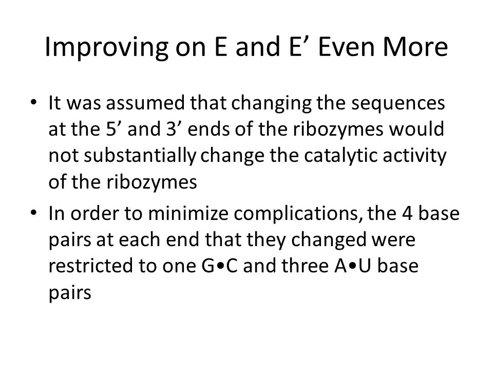 Improving on E and E' Even More It was assumed that changing the sequences at the 5' and 3' ends of the ribozymes would not substantially change the c