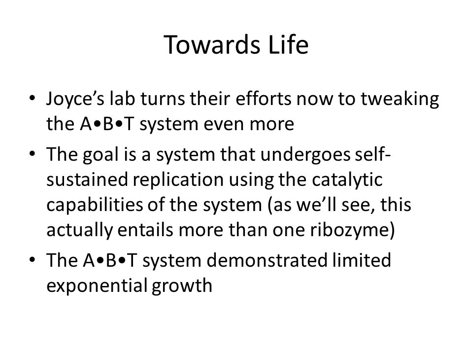 Towards Life Joyce's lab turns their efforts now to tweaking the ABT system even more The goal is a system that undergoes self- sustained replication