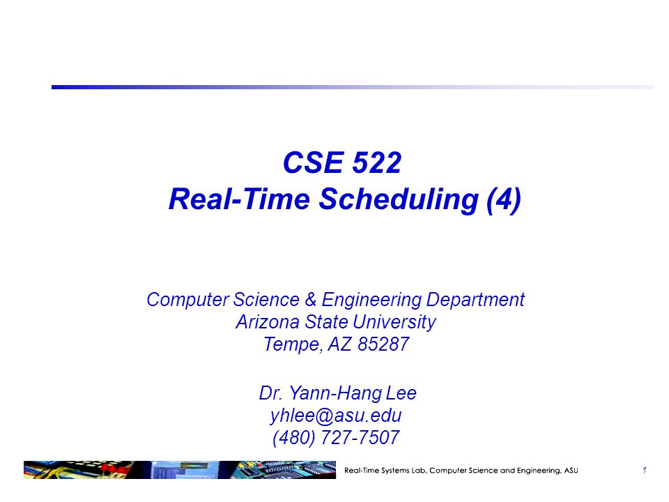 CSE 522 Real-Time Scheduling (4) Computer Science & Engineering Department Arizona State University Tempe, AZ 85287 Dr.