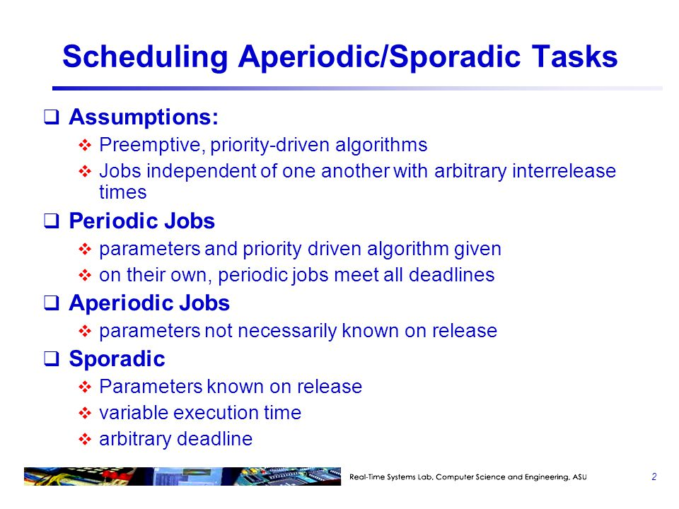 Scheduling Aperiodic/Sporadic Tasks  Assumptions:  Preemptive, priority-driven algorithms  Jobs independent of one another with arbitrary interrelease times  Periodic Jobs  parameters and priority driven algorithm given  on their own, periodic jobs meet all deadlines  Aperiodic Jobs  parameters not necessarily known on release  Sporadic  Parameters known on release  variable execution time  arbitrary deadline 2