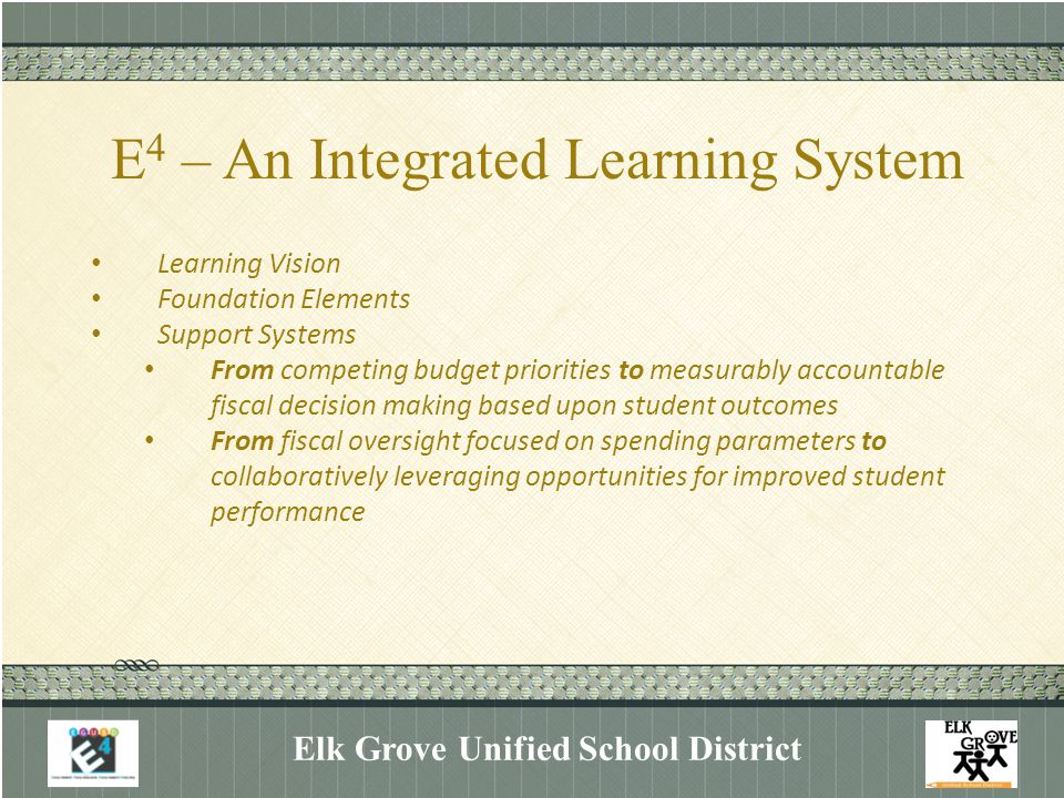 E 4 – An Integrated Learning System Elk Grove Unified School District Learning Vision Foundation Elements Support Systems From competing budget priorities to measurably accountable fiscal decision making based upon student outcomes From fiscal oversight focused on spending parameters to collaboratively leveraging opportunities for improved student performance