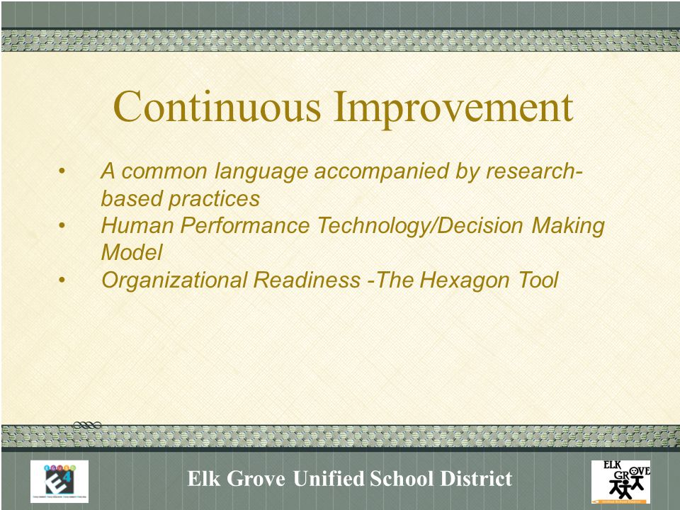 Continuous Improvement Elk Grove Unified School District A common language accompanied by research- based practices Human Performance Technology/Decision Making Model Organizational Readiness -The Hexagon Tool