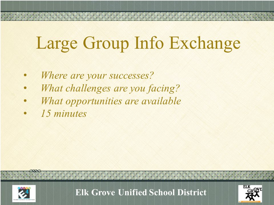 Large Group Info Exchange Elk Grove Unified School District Where are your successes? What challenges are you facing? What opportunities are available