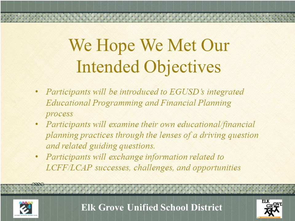 We Hope We Met Our Intended Objectives Elk Grove Unified School District Participants will be introduced to EGUSD's integrated Educational Programming