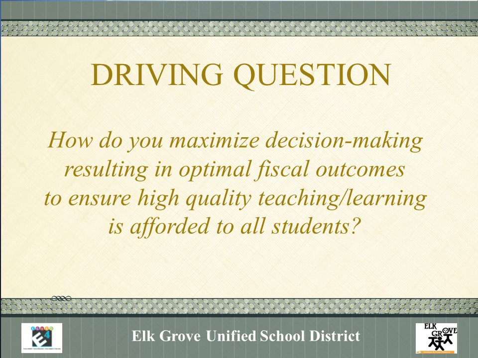 DRIVING QUESTION Elk Grove Unified School District How do you maximize decision-making resulting in optimal fiscal outcomes to ensure high quality teaching/learning is afforded to all students