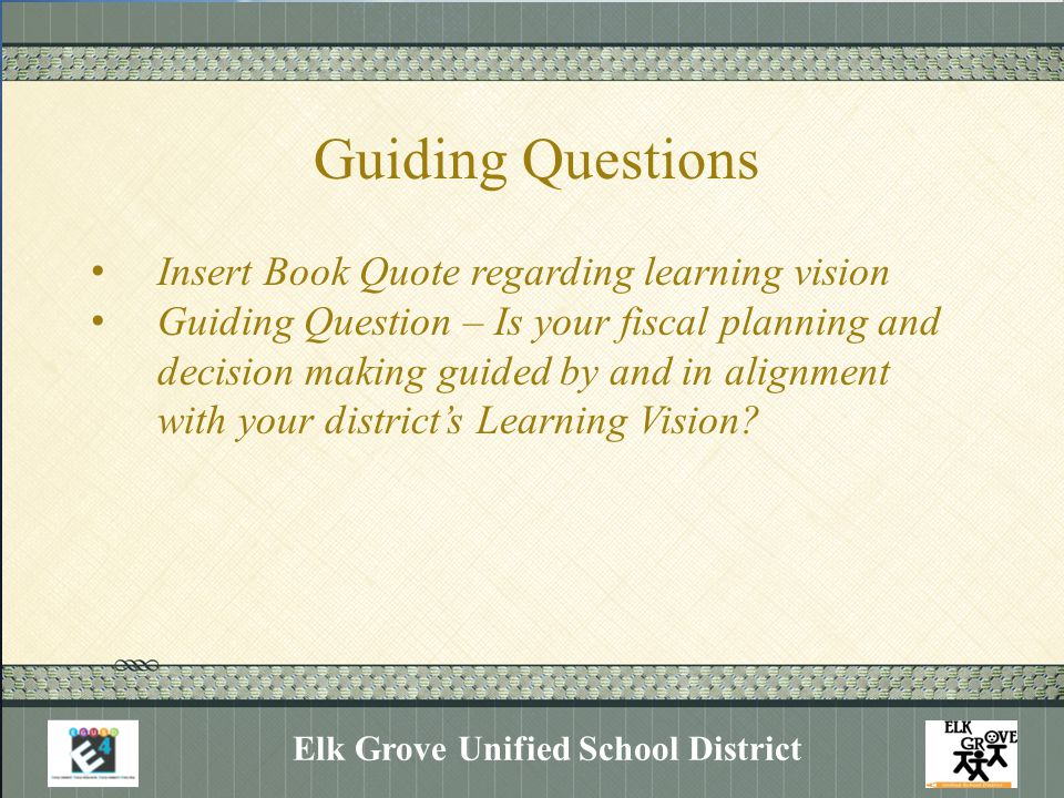 Guiding Questions Elk Grove Unified School District Insert Book Quote regarding learning vision Guiding Question – Is your fiscal planning and decisio