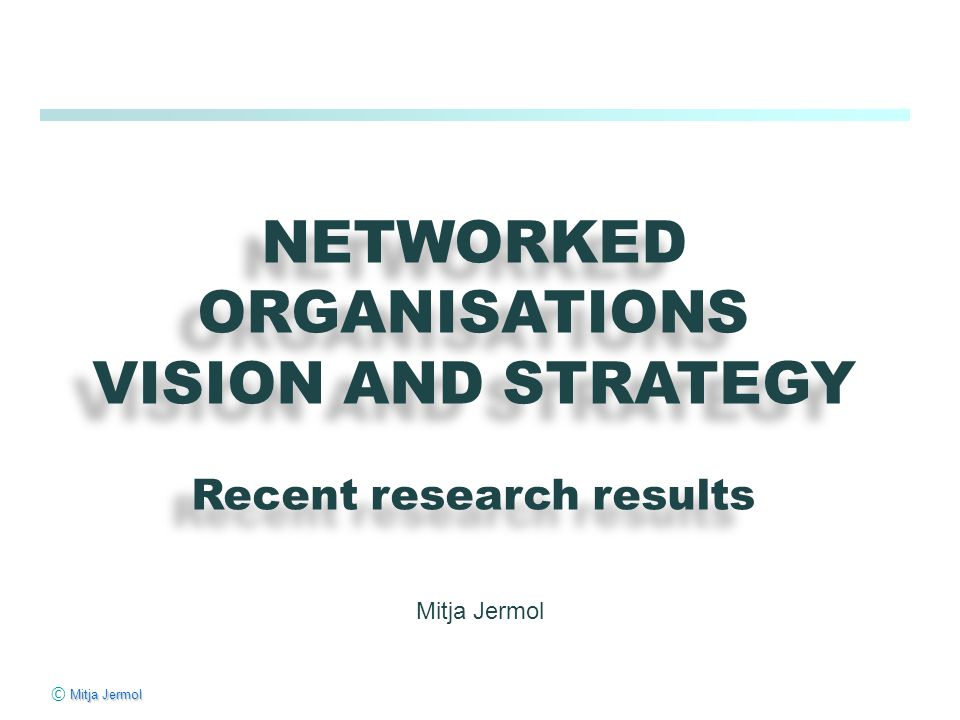 Mitja Jermol © Mitja Jermol NETWORKED ORGANISATIONS VISION AND STRATEGY Recent research results NETWORKED ORGANISATIONS VISION AND STRATEGY Recent research results Mitja Jermol