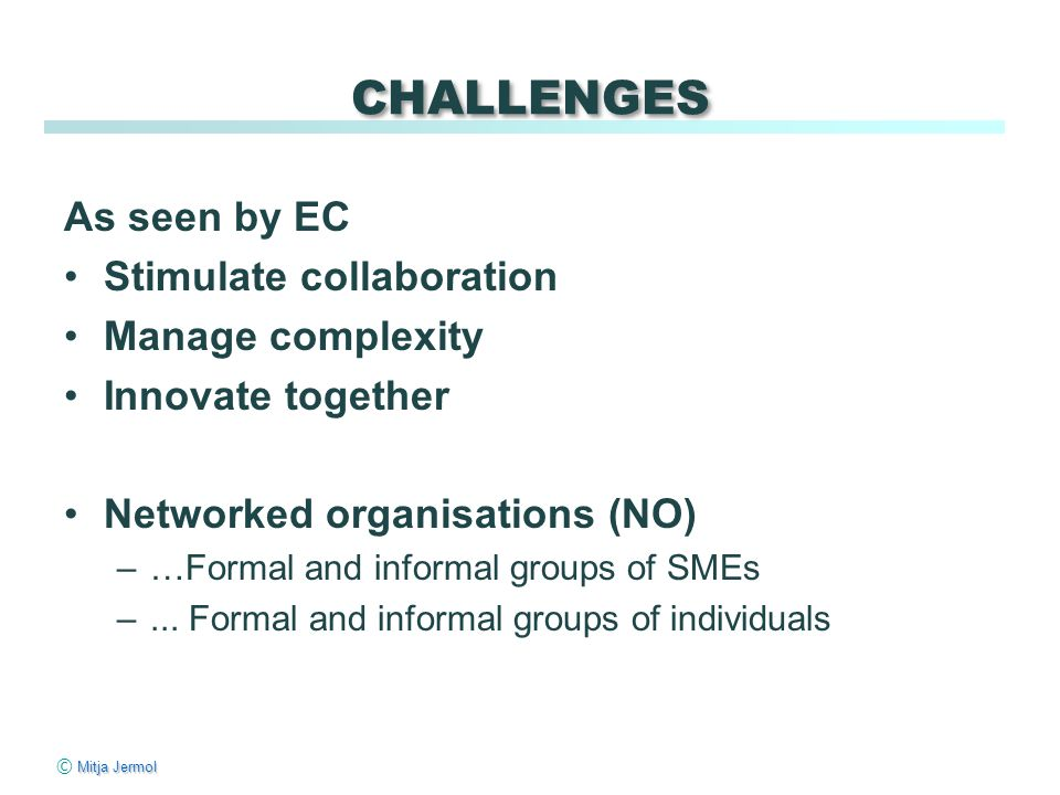Mitja Jermol © Mitja Jermol CHALLENGES As seen by EC Stimulate collaboration Manage complexity Innovate together Networked organisations (NO) –…Formal and informal groups of SMEs –...