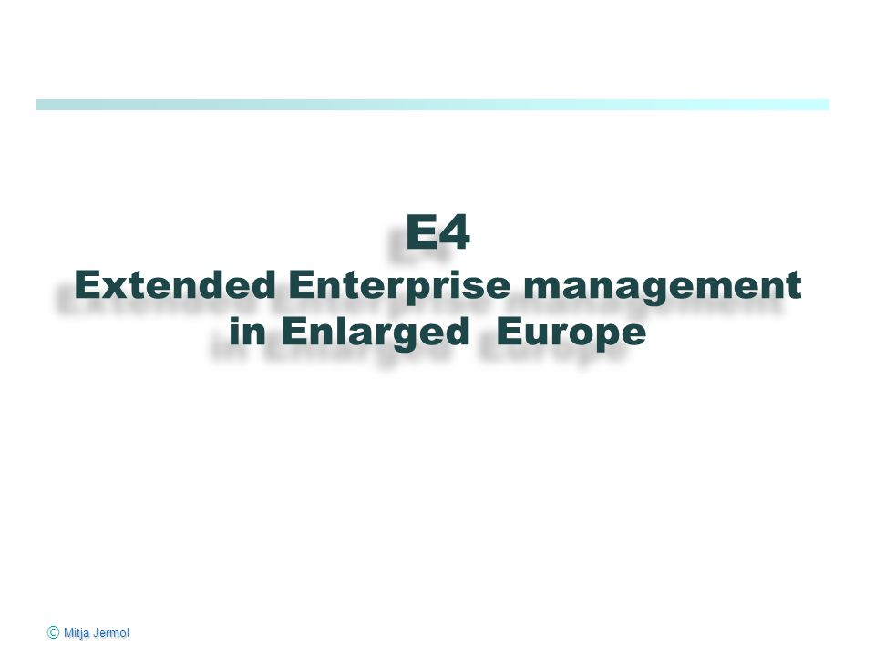Mitja Jermol © Mitja Jermol E4 Extended Enterprise management in Enlarged Europe