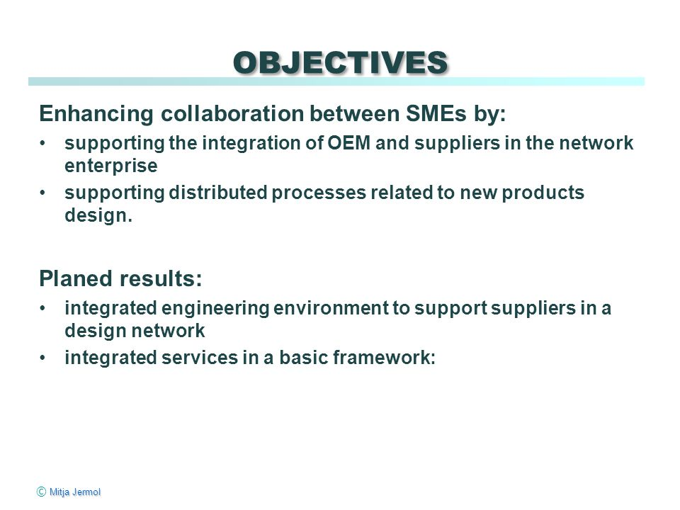 Mitja Jermol © Mitja Jermol OBJECTIVES Enhancing collaboration between SMEs by: supporting the integration of OEM and suppliers in the network enterprise supporting distributed processes related to new products design.