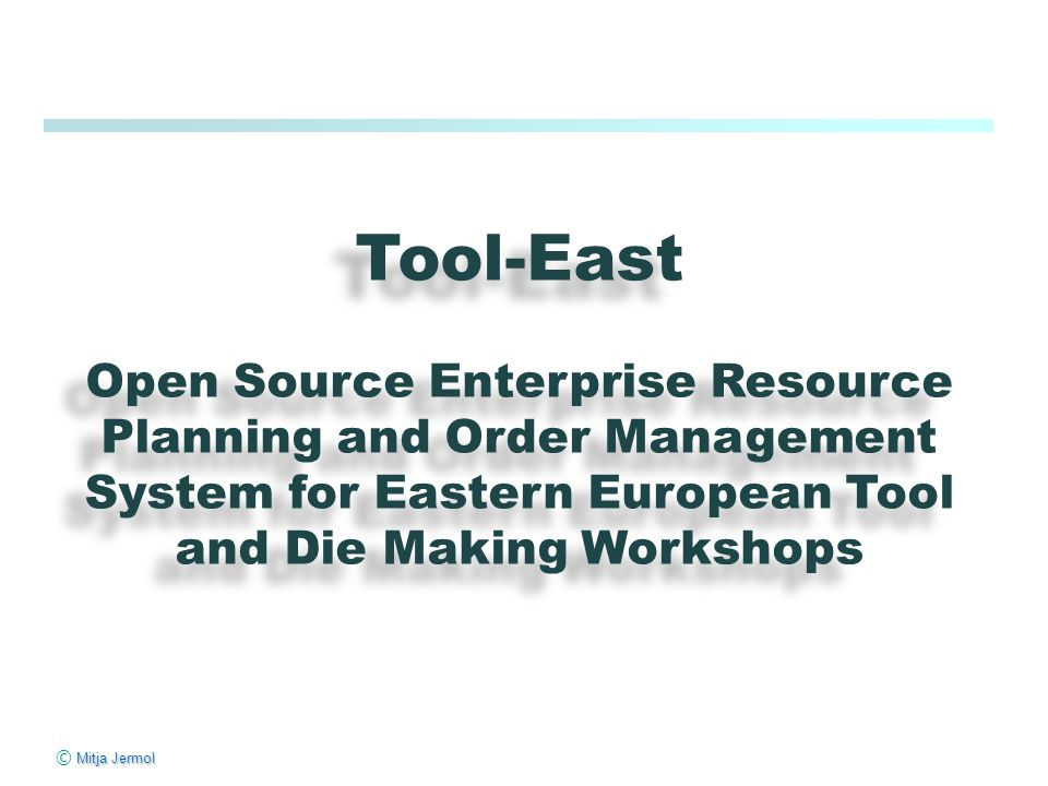 Mitja Jermol © Mitja Jermol Tool-East Open Source Enterprise Resource Planning and Order Management System for Eastern European Tool and Die Making Workshops