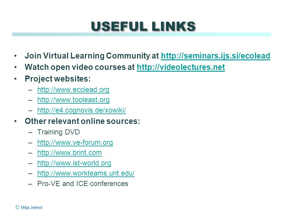 Mitja Jermol © Mitja Jermol USEFUL LINKS Join Virtual Learning Community at http://seminars.ijs.si/ecoleadhttp://seminars.ijs.si/ecolead Watch open video courses at http://videolectures.nethttp://videolectures.net Project websites: –http://www.ecolead.orghttp://www.ecolead.org –http://www.tooleast.orghttp://www.tooleast.org –http://e4.cognovis.de/xowiki/http://e4.cognovis.de/xowiki/ Other relevant online sources: –Training DVD –http://www.ve-forum.orghttp://www.ve-forum.org –http://www.brint.comhttp://www.brint.com –http://www.ist-world.orghttp://www.ist-world.org –http://www.workteams.unt.edu/http://www.workteams.unt.edu/ –Pro-VE and ICE conferences