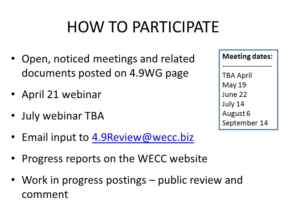 HOW TO PARTICIPATE Open, noticed meetings and related documents posted on 4.9WG page April 21 webinar July webinar TBA Email input to 4.9Review@wecc.biz4.9Review@wecc.biz Progress reports on the WECC website Work in progress postings – public review and comment Meeting dates: --------------------- TBA April May 19 June 22 July 14 August 6 September 14