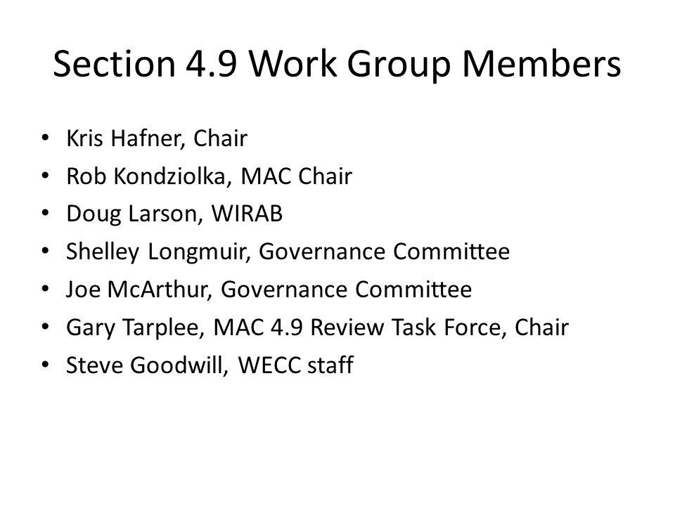 Section 4.9 Work Group Members Kris Hafner, Chair Rob Kondziolka, MAC Chair Doug Larson, WIRAB Shelley Longmuir, Governance Committee Joe McArthur, Governance Committee Gary Tarplee, MAC 4.9 Review Task Force, Chair Steve Goodwill, WECC staff