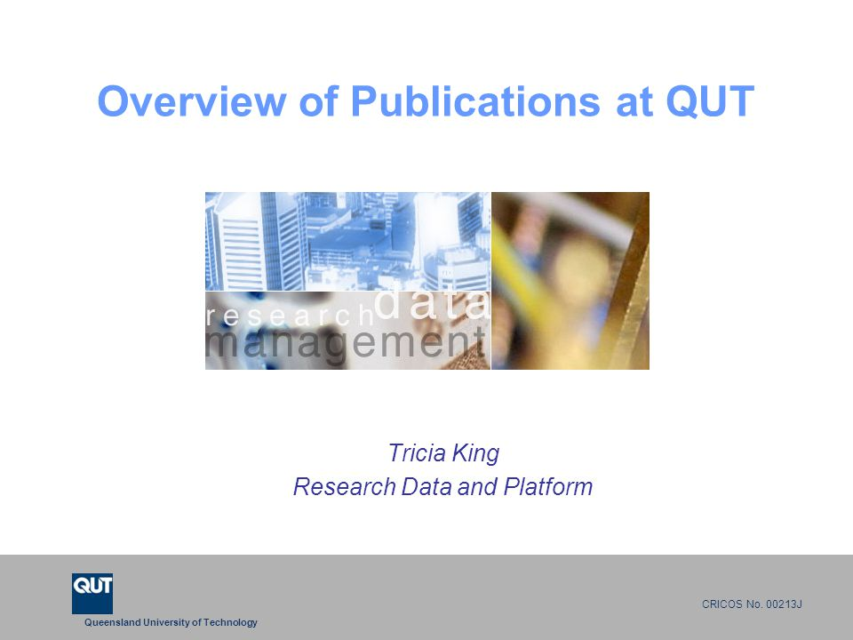 Queensland University of Technology CRICOS No. 00213J Overview of Publications at QUT Tricia King Research Data and Platform