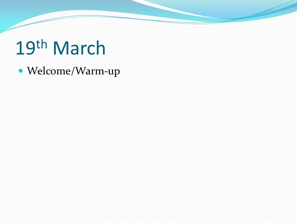 19 th March Welcome/Warm-up