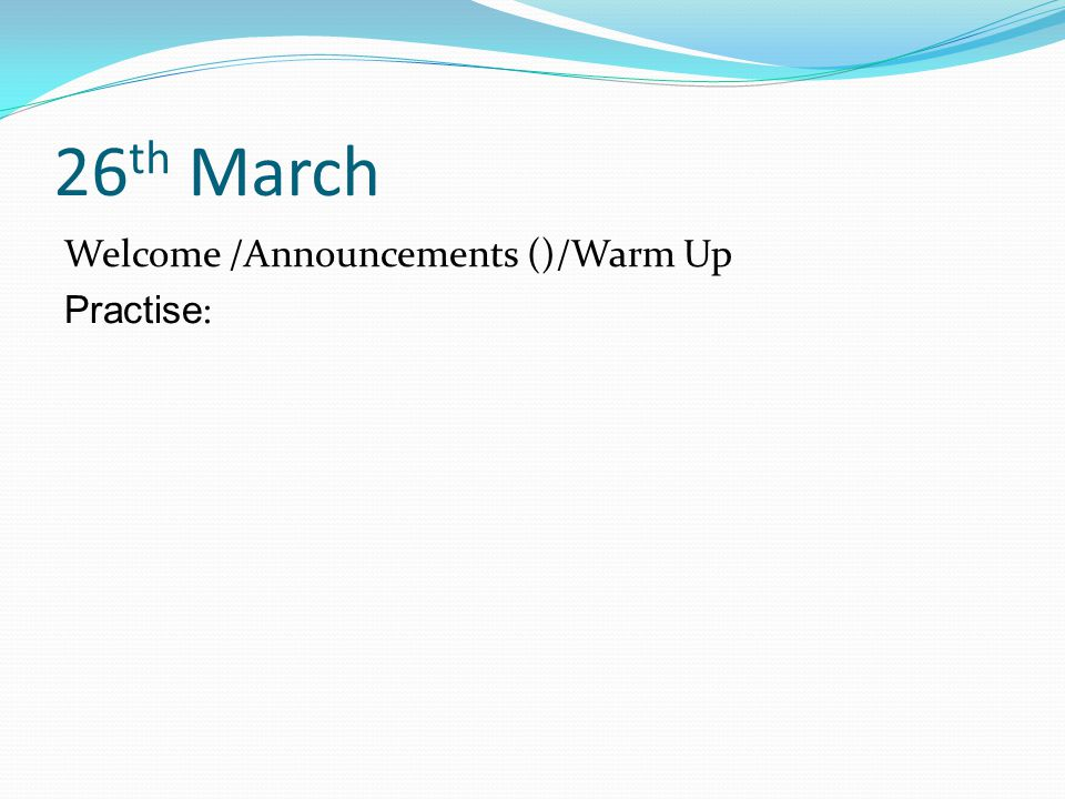 26 th March Welcome /Announcements ()/Warm Up Practise :
