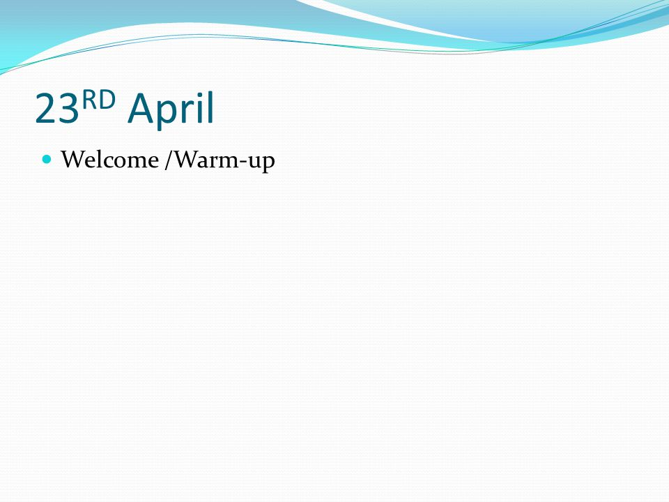 23 RD April Welcome /Warm-up