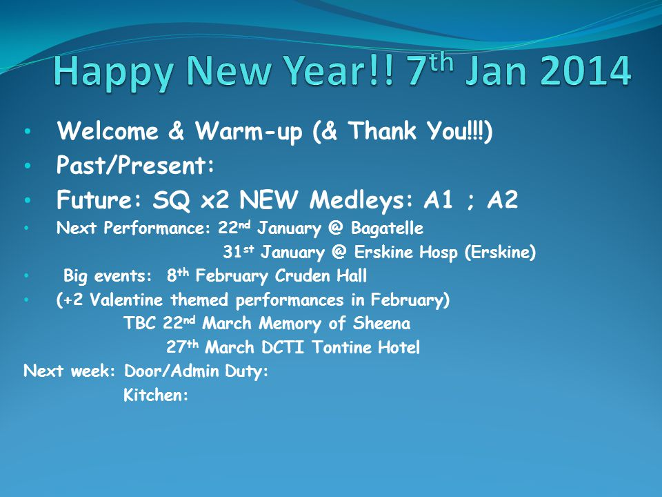 Welcome & Warm-up (& Thank You!!!) Past/Present: Future: SQ x2 NEW Medleys: A1 ; A2 Next Performance: 22 nd January @ Bagatelle 31 st January @ Erskine Hosp (Erskine) Big events: 8 th February Cruden Hall (+2 Valentine themed performances in February) TBC 22 nd March Memory of Sheena 27 th March DCTI Tontine Hotel Next week: Door/Admin Duty: Kitchen: