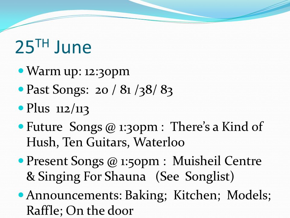25 TH June Warm up: 12:30pm Past Songs: 20 / 81 /38/ 83 Plus 112/113 Future Songs @ 1:30pm : There's a Kind of Hush, Ten Guitars, Waterloo Present Songs @ 1:50pm : Muisheil Centre & Singing For Shauna (See Songlist) Announcements: Baking; Kitchen; Models; Raffle; On the door