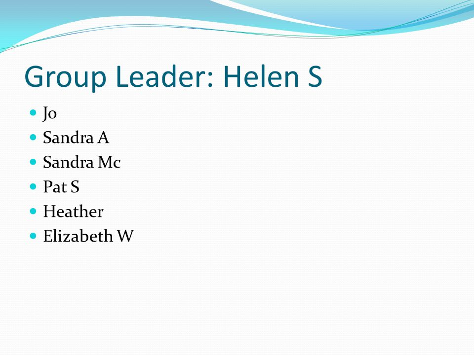 Group Leader: Helen S Jo Sandra A Sandra Mc Pat S Heather Elizabeth W